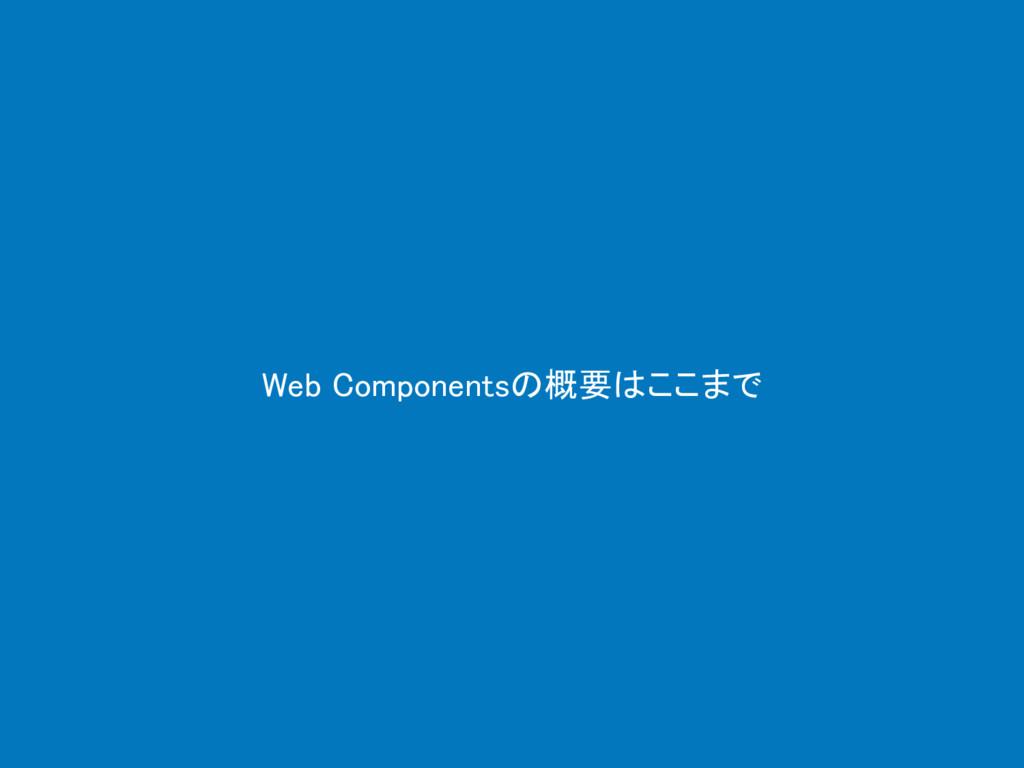 Web Componentsの概要はここまで