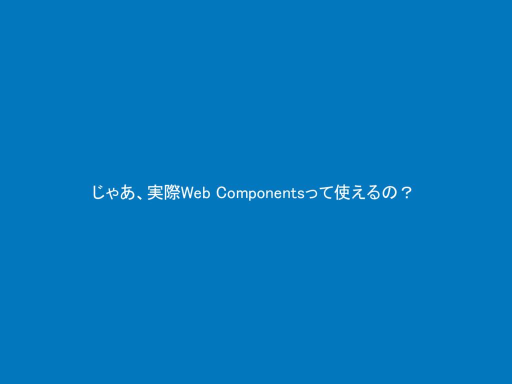 じゃあ、実際Web Componentsって使えるの?