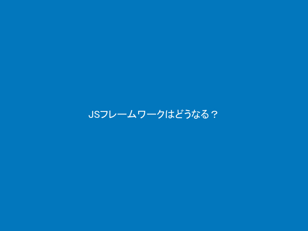 JSフレームワークはどうなる?
