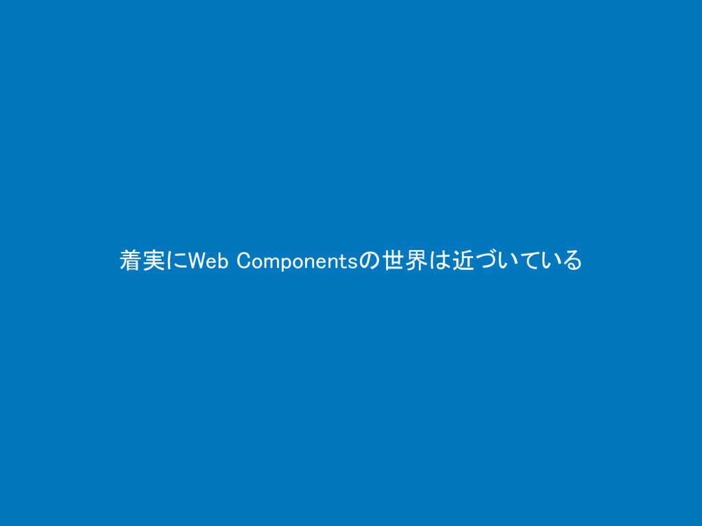 着実にWeb Componentsの世界は近づいている