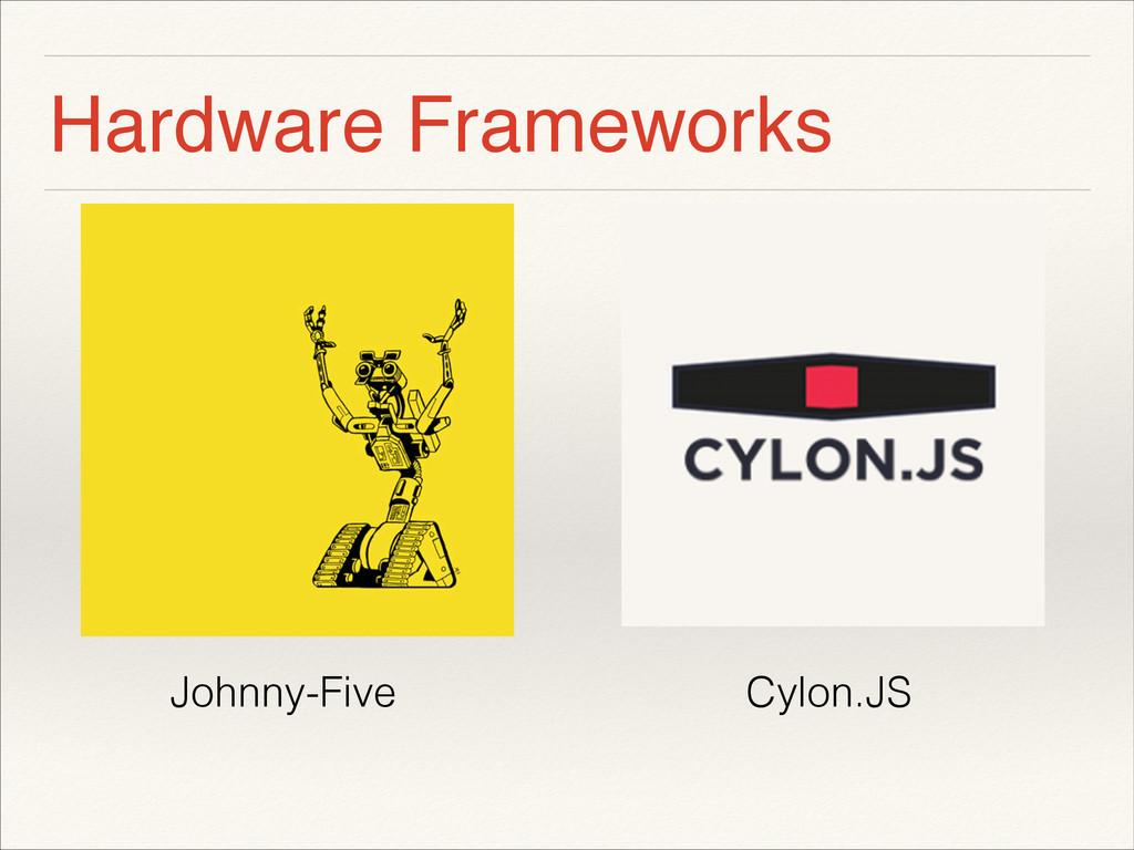 Hardware Frameworks ! ! ! ! ! Johnny-Five Cylon...