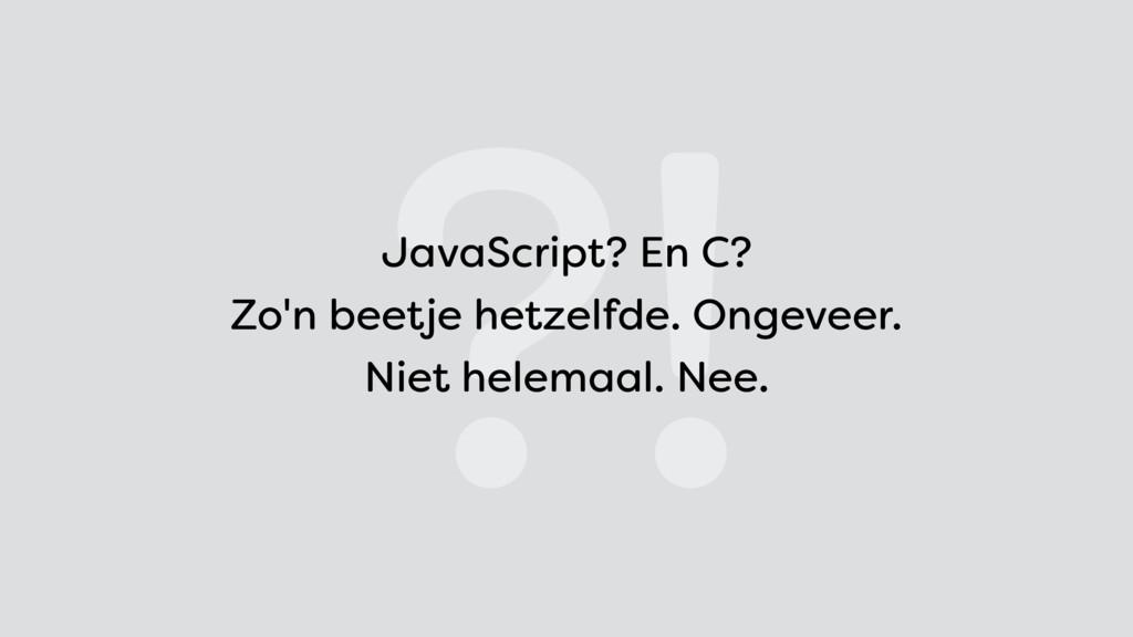 ?! JavaScript? En C? Zo'n beetje hetzelfde. On...