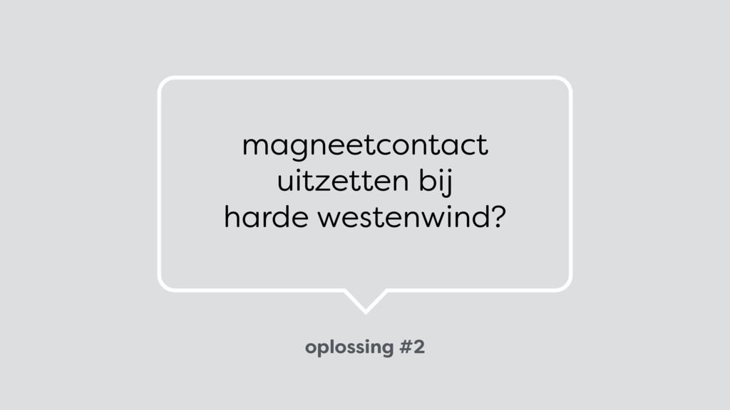 oplossing #2 magneetcontact uitzetten bij  ha...