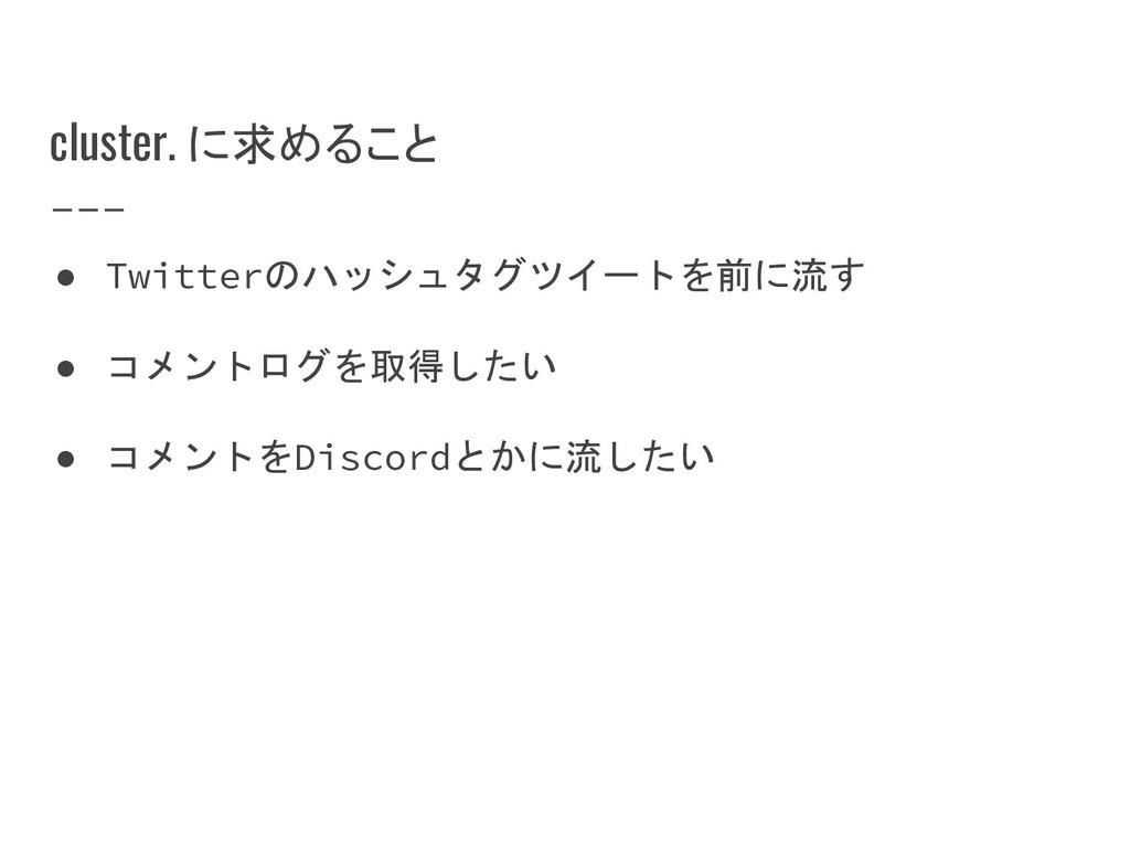 cluster. に求めること ● Twitterのハッシュタグツイートを前に流す ● コメン...