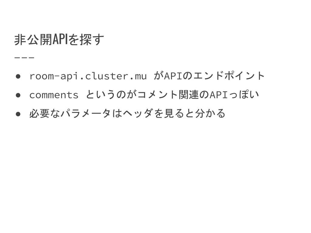 非公開APIを探す ● room-api.cluster.mu がAPIのエンドポイント ● ...