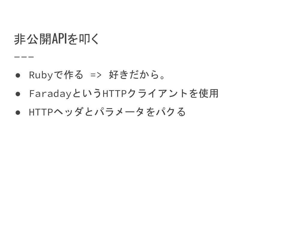 非公開APIを叩く ● Rubyで作る => 好きだから。 ● FaradayというHTTPク...