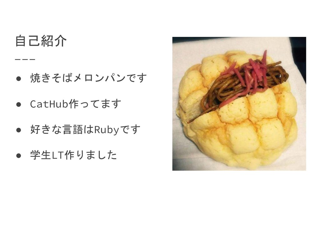 自己紹介 ● 焼きそばメロンパンです ● CatHub作ってます ● 好きな言語はRubyです...
