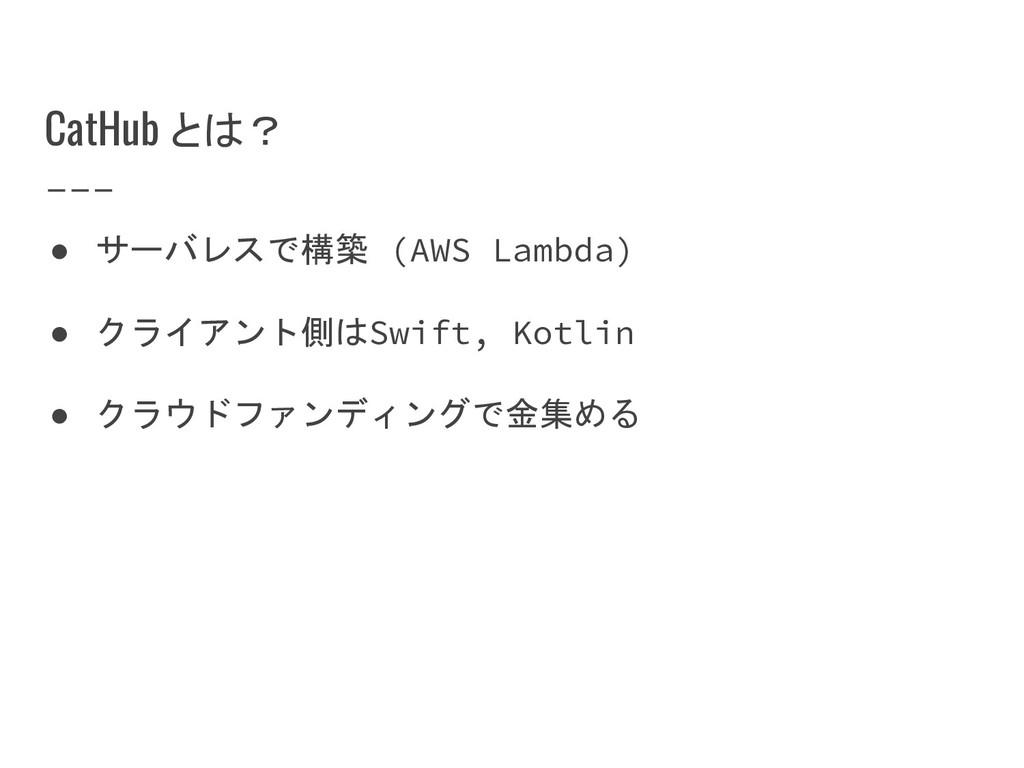 CatHub とは? ● サーバレスで構築 (AWS Lambda) ● クライアント側はSw...