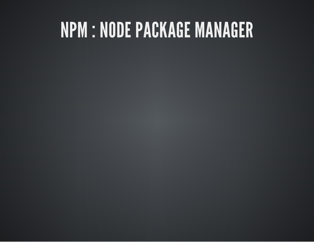 NPM : NODE PACKAGE MANAGER