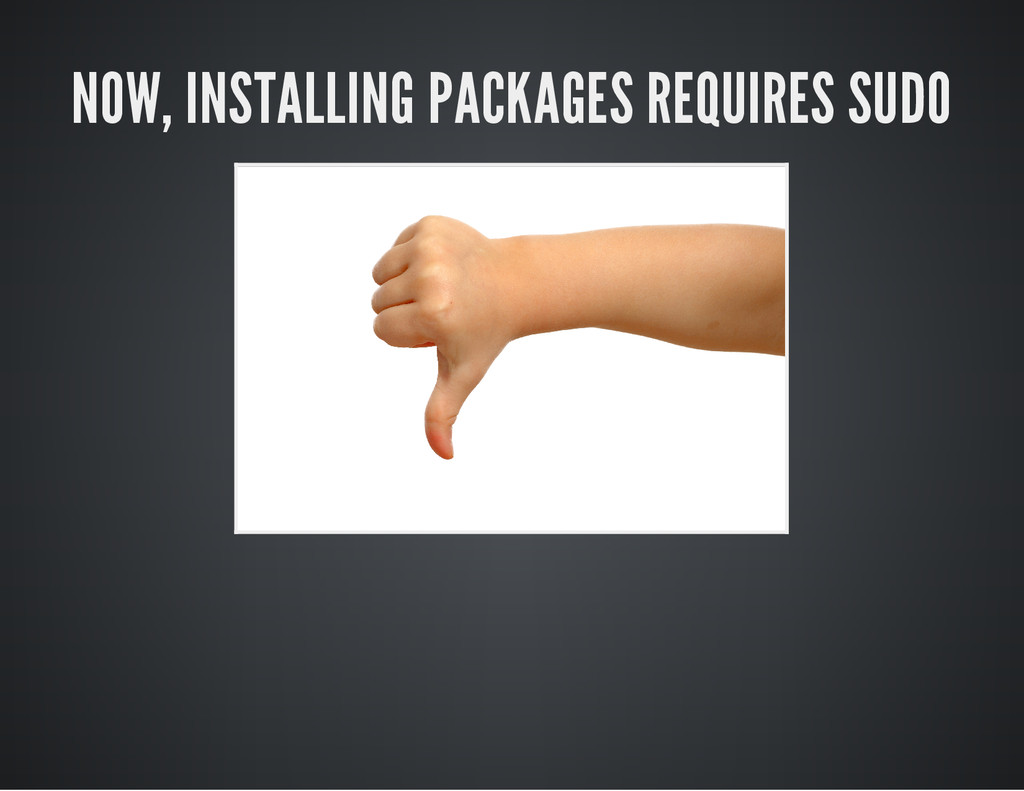 NOW, INSTALLING PACKAGES REQUIRES SUDO