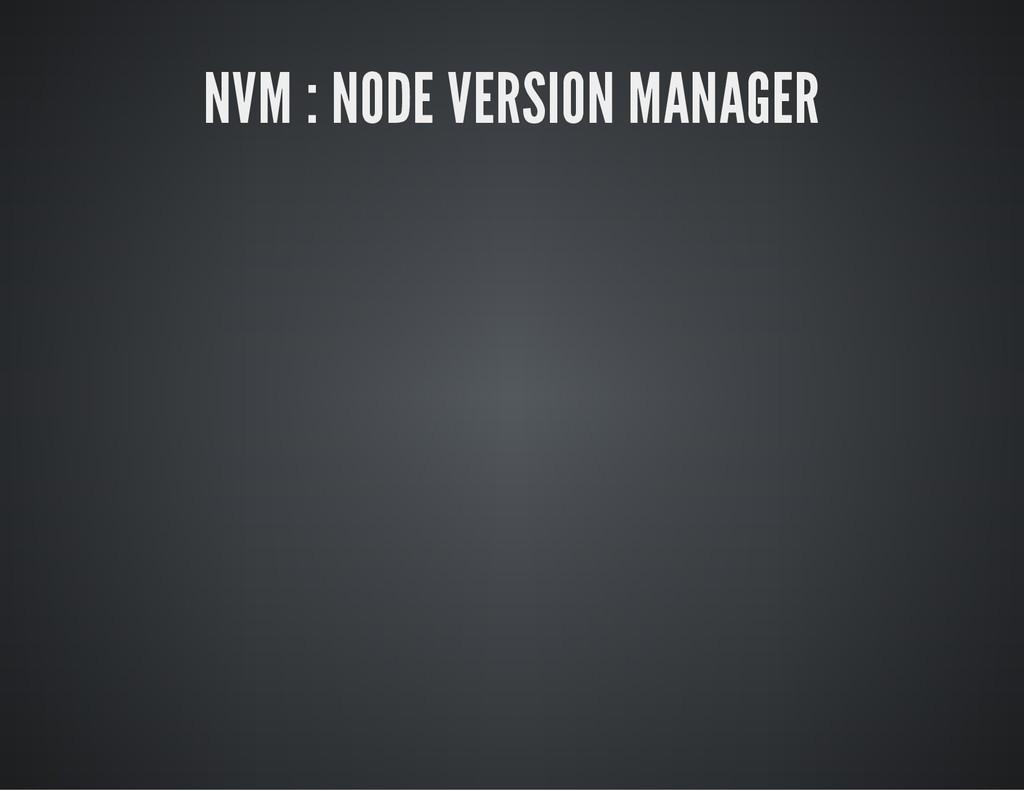 NVM : NODE VERSION MANAGER