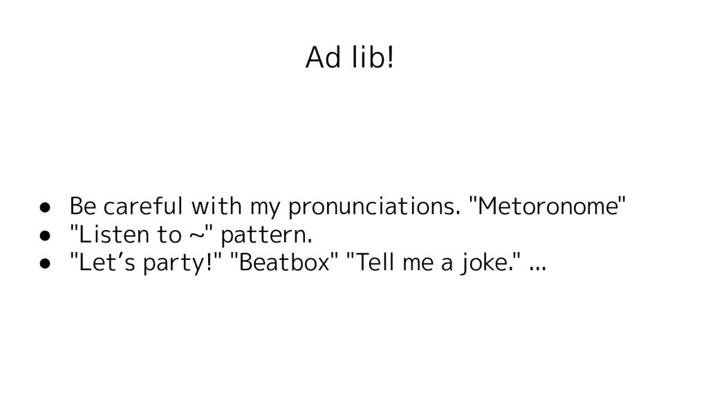"Ad lib! ● Be careful with my pronunciations. ""M..."