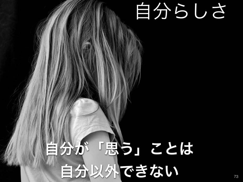 !73 ͕ࣗʮࢥ͏ʯ͜ͱ ࣗҎ֎Ͱ͖ͳ͍ ࣗΒ͠͞