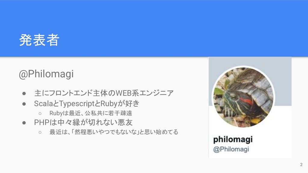 発表者 @Philomagi ● 主にフロントエンド主体のWEB系エンジニア ● Scalaと...