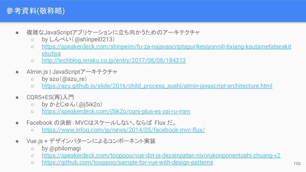 参考資料(敬称略) 103 ● 複雑なJavaScriptアプリケーションに立ち向かうためのア...