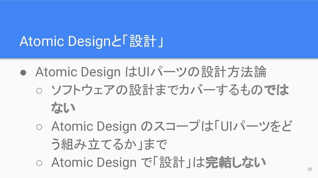 Atomic Designと「設計」 31 ● Atomic Design はUIパーツの設計...