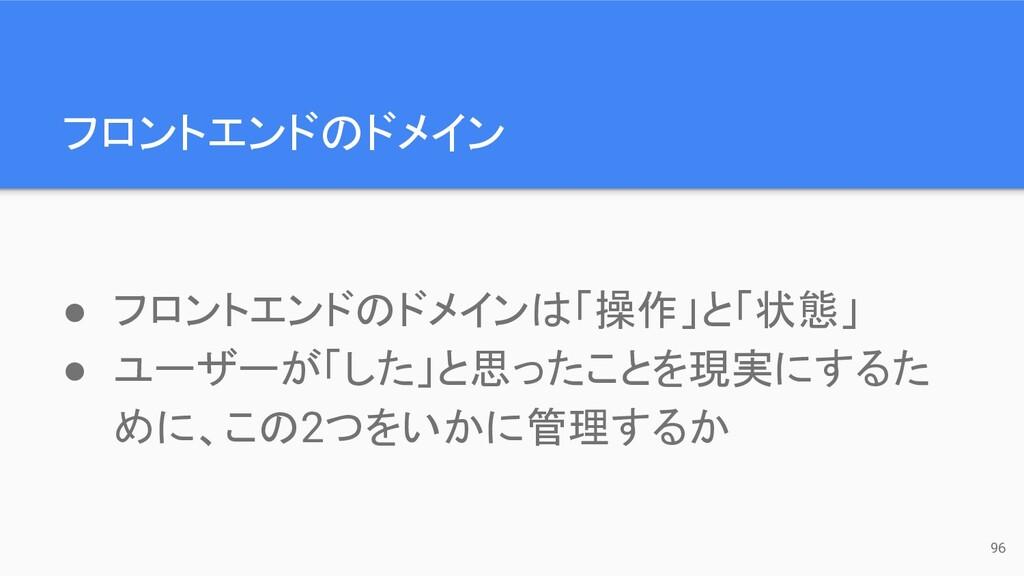 フロントエンドのドメイン 96 ● フロントエンドのドメインは「操作」と「状態」 ● ユーザー...