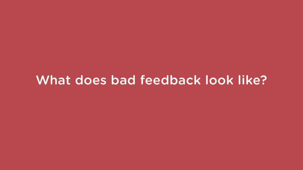 What does bad feedback look like?