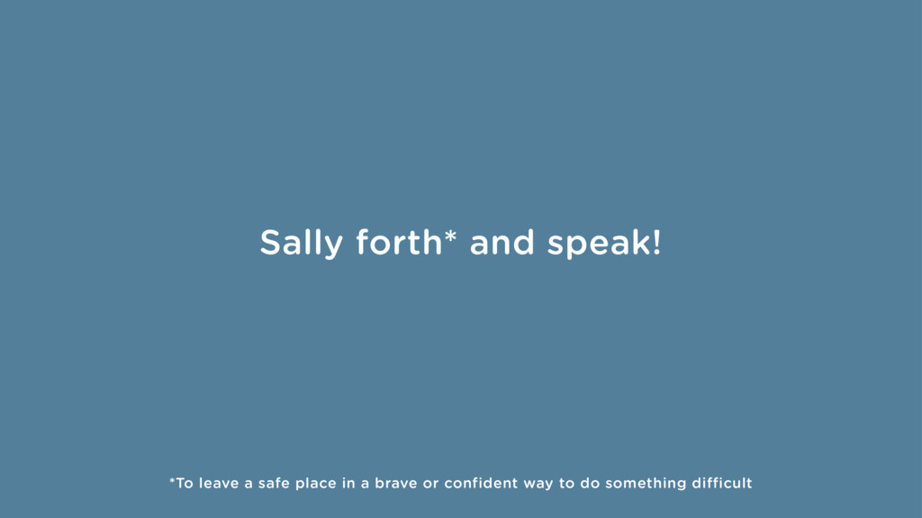 Sally forth* and speak! *To leave a safe place ...