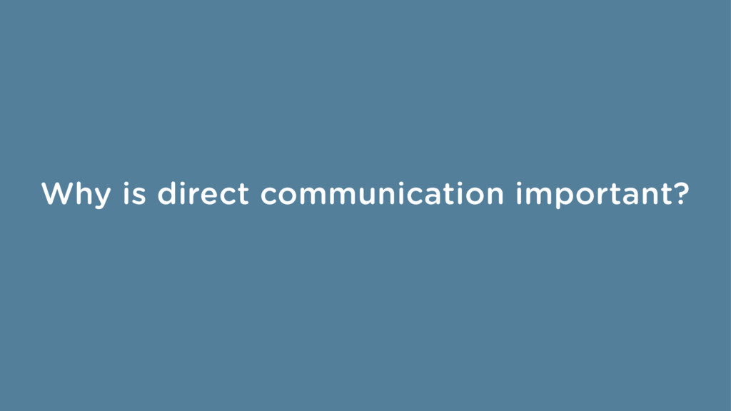 Why is direct communication important?