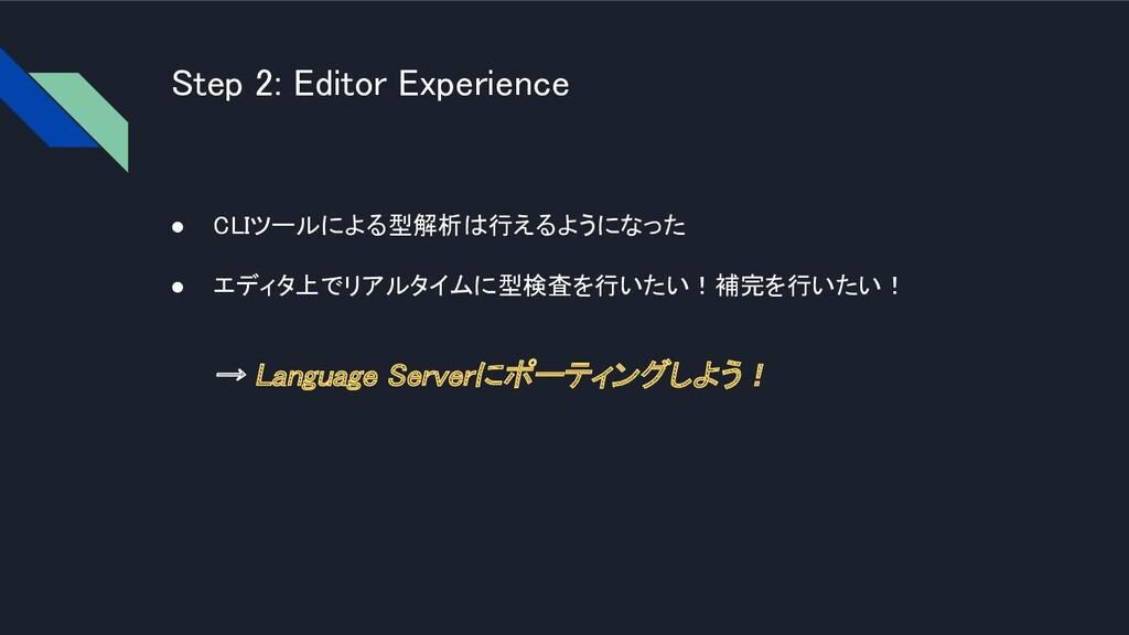 Step 2: Editor Experience ● CLIツールによる型解析は行えるよう...