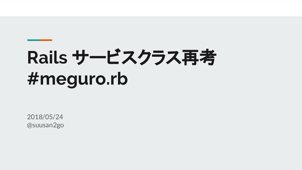 Rails サービスクラス再考 #meguro.rb 2018/05/24 @suusan2go