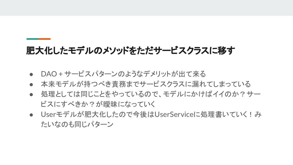肥大化したモデルのメソッドをただサービスクラスに移す ● DAO + サービスパターンのような...