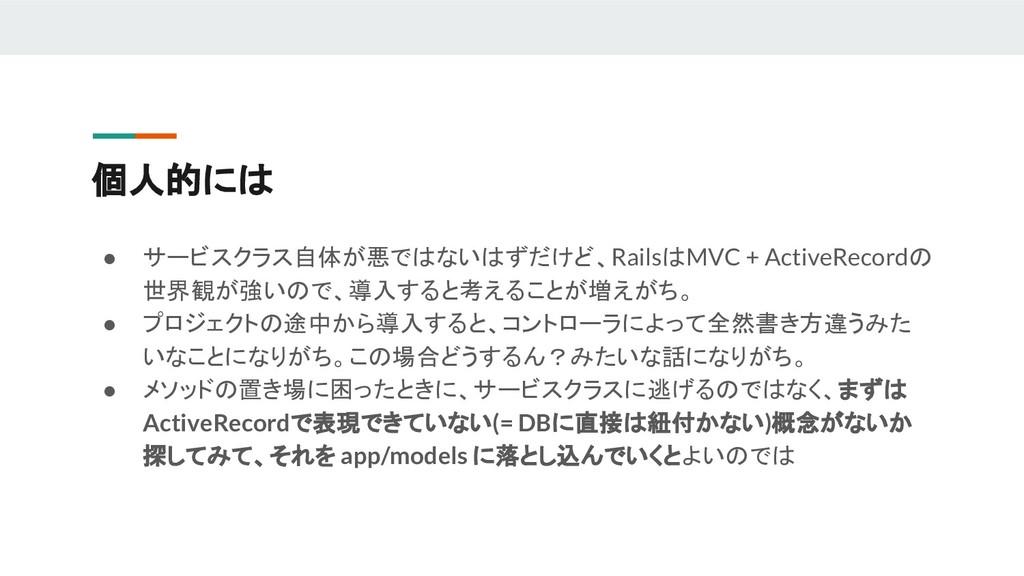 個人的には ● サービスクラス自体が悪ではないはずだけど、RailsはMVC + Active...