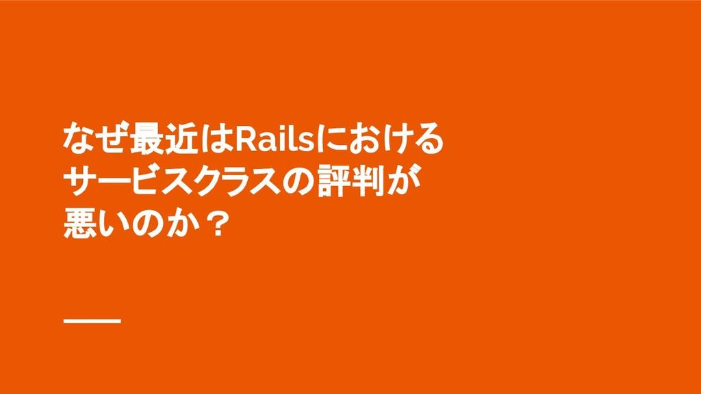 なぜ最近はRailsにおける サービスクラスの評判が 悪いのか?