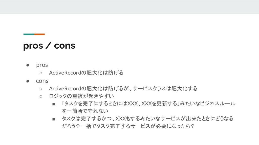 pros / cons ● pros ○ ActiveRecordの肥大化は防げる ● con...