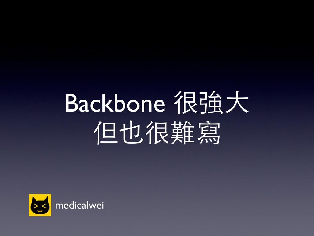 Backbone 很強⼤大 但也很難寫 medicalwei