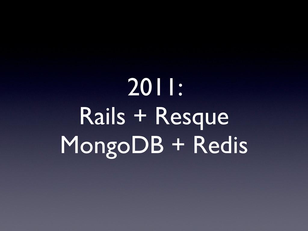 2011: Rails + Resque MongoDB + Redis