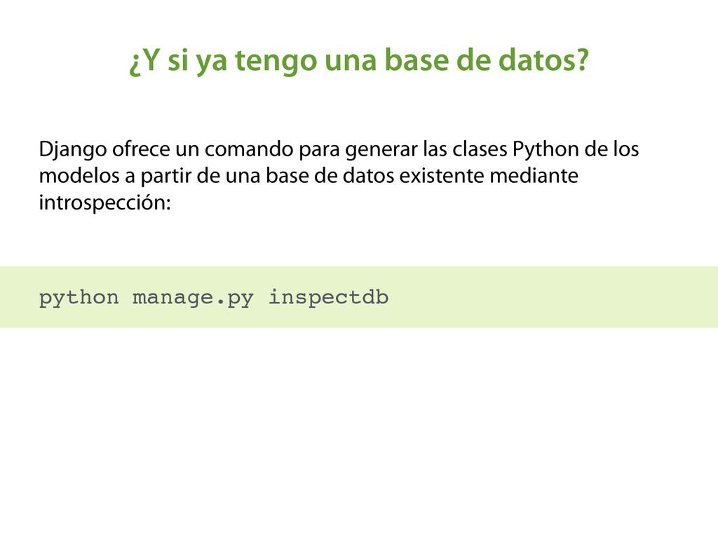 ¿Y si ya tengo una base de datos? Django ofrece...