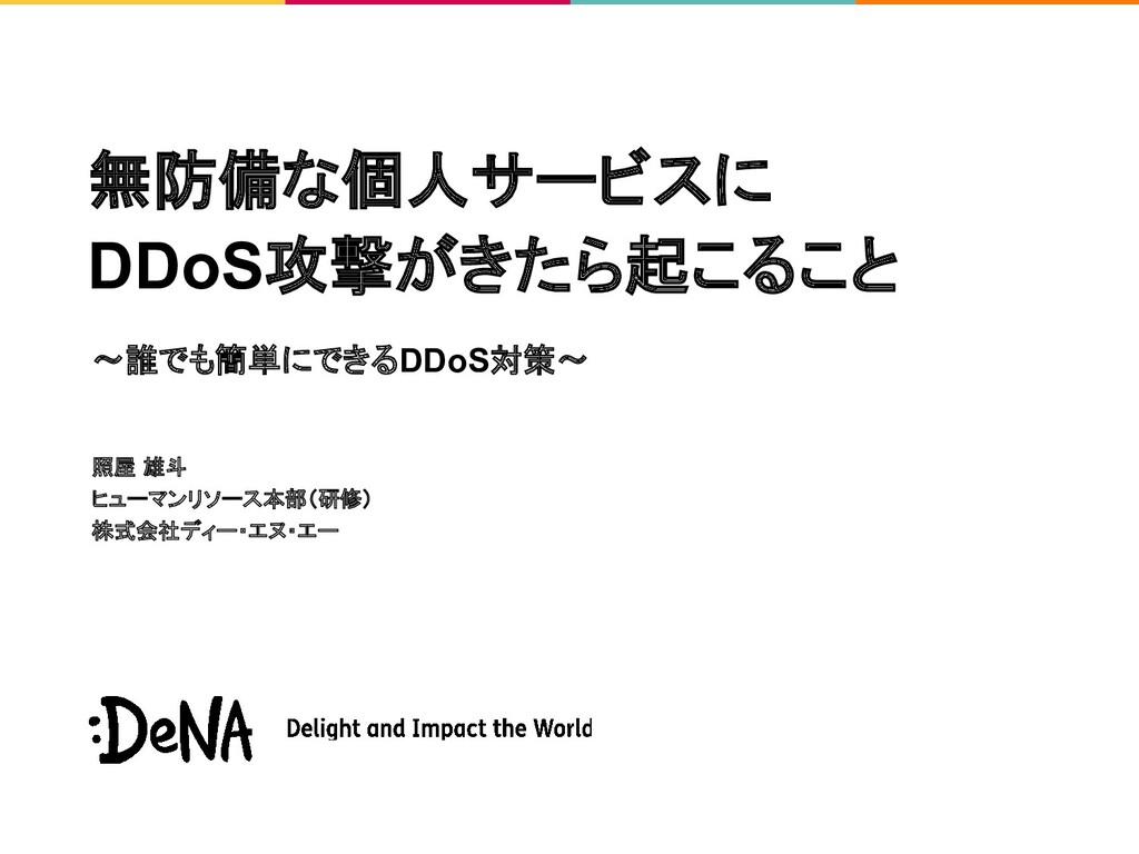 無防備な個人サービスに DDoS攻撃がきたら起こること 照屋 雄斗 ヒューマンリソース本部(研...