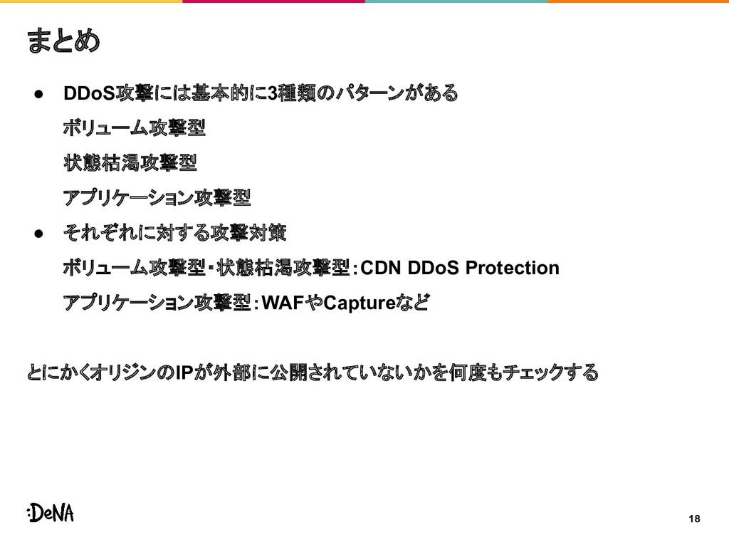 18 まとめ ● DDoS攻撃には基本的に3種類のパターンがある ボリューム攻撃型 状態枯渇攻...
