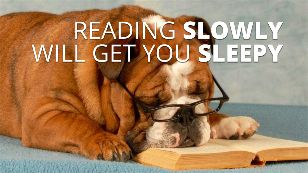 READING SLOWLY WILL GET YOU SLEEPY