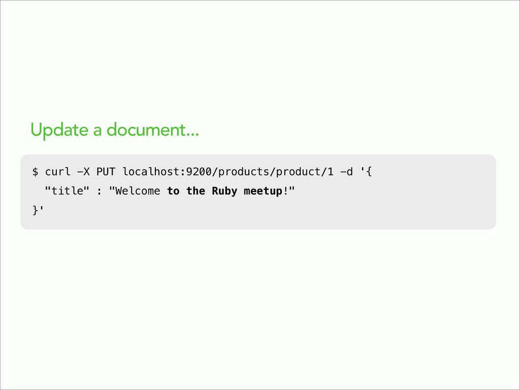 Update a document... $ curl -X PUT localhost:92...