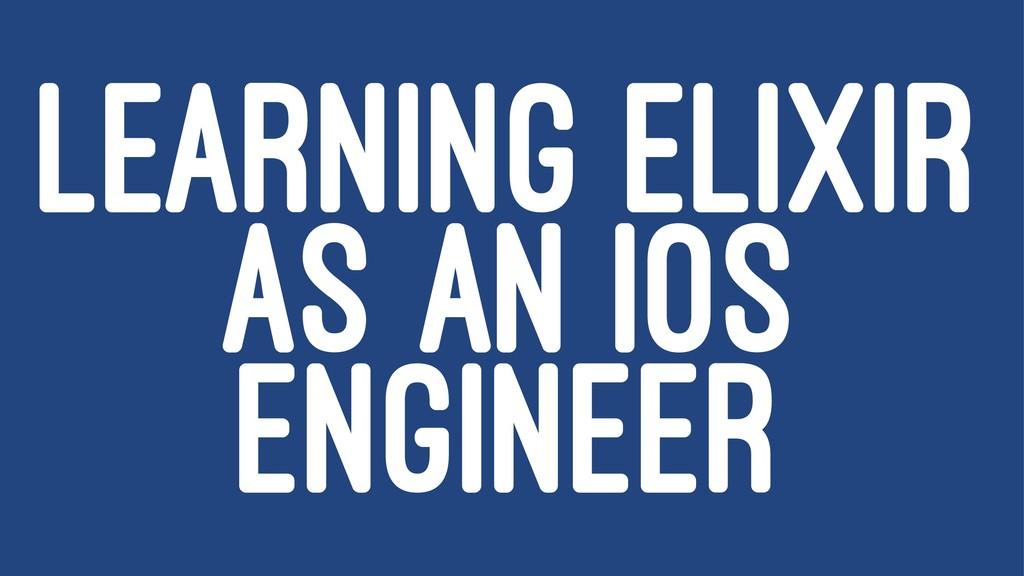 LEARNING ELIXIR AS AN IOS ENGINEER