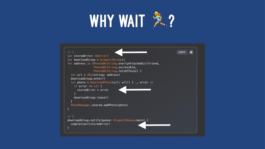 WHY WAIT ?