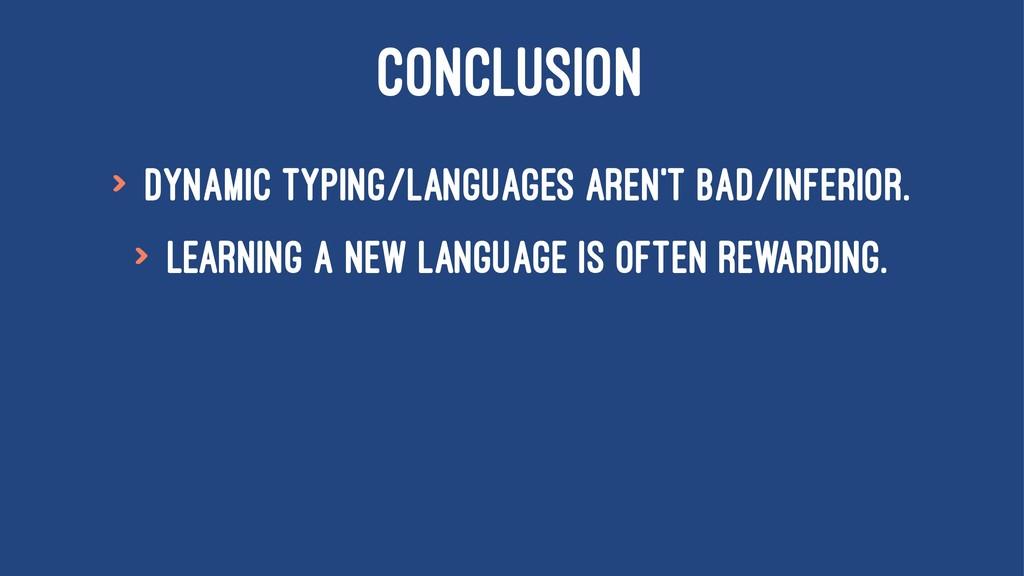 CONCLUSION > Dynamic Typing/Languages aren't ba...