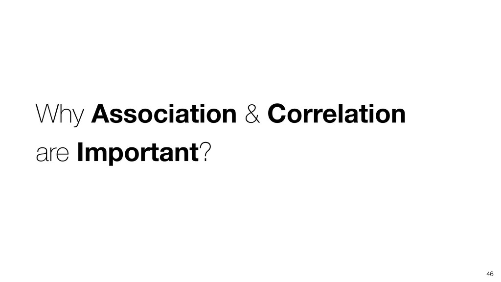 46 Why Association & Correlation are Important?