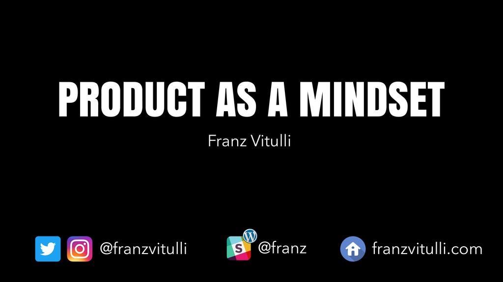 @franzvitulli PRODUCT AS A MINDSET @franz franz...