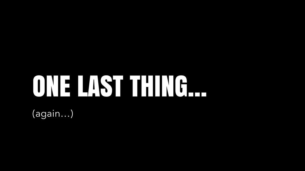 ONE LAST THING… (again…)