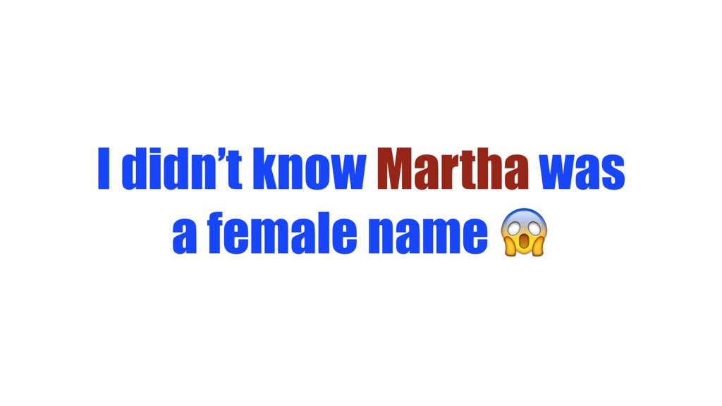 I didn't know Martha was a female name