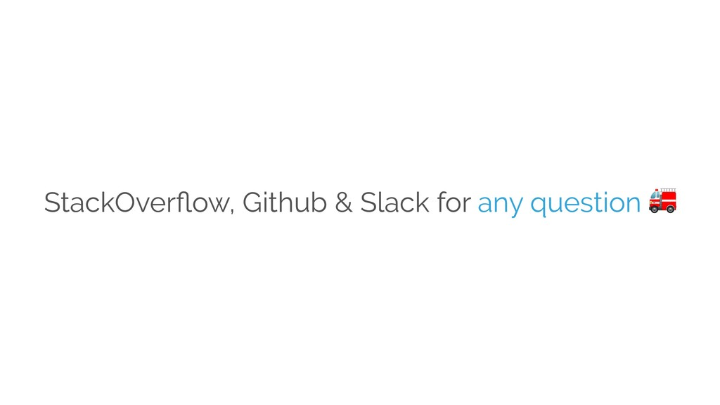StackOverflow, Github & Slack for any question
