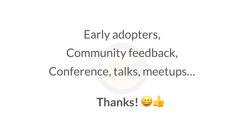 Thanks!  Early adopters, Community feedback, Co...