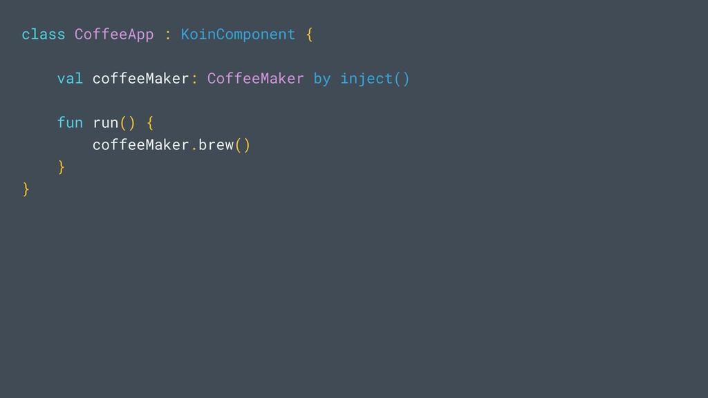 class CoffeeApp : KoinComponent { val coffeeMak...