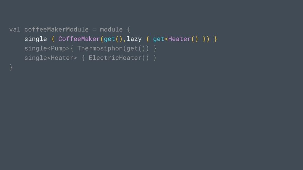 val coffeeMakerModule = module { single { Coffe...