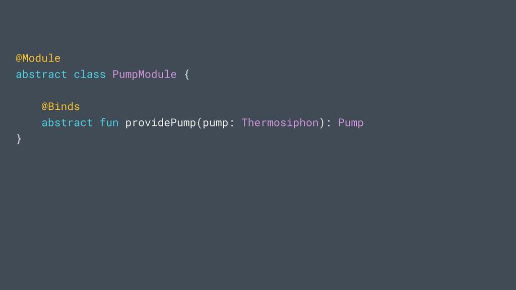 @Module abstract class PumpModule { @Binds abst...
