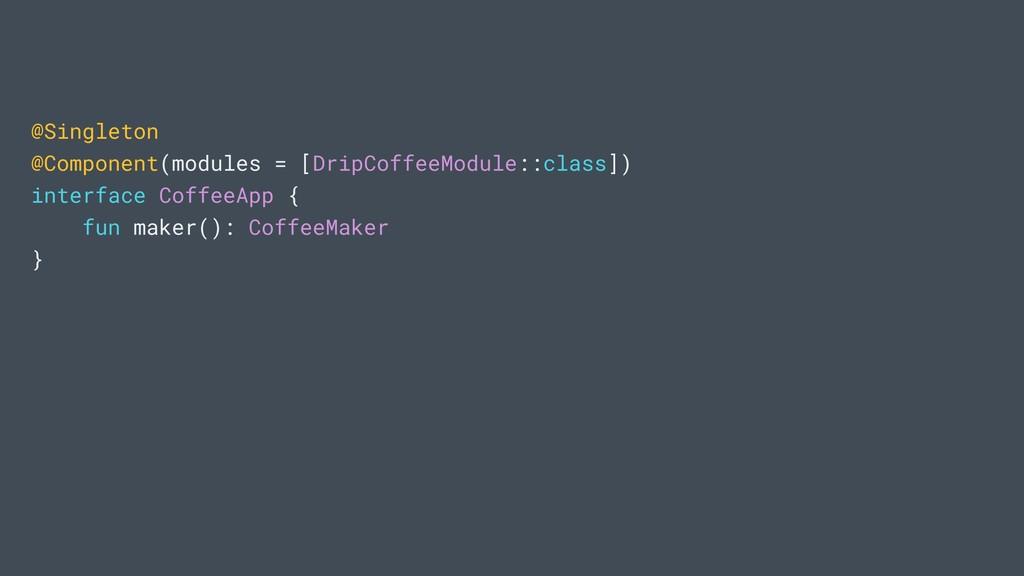@Singleton @Component(modules = [DripCoffeeModu...